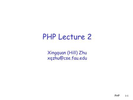 PHP1-1 PHP Lecture 2 Xingquan (Hill) Zhu