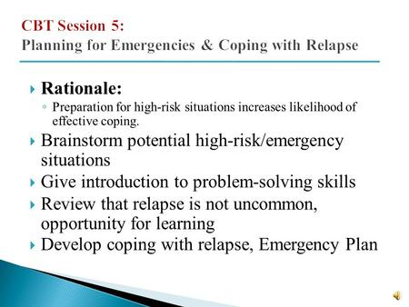  Rationale: ◦ Preparation for high-risk situations increases likelihood of effective coping.  Brainstorm potential high-risk/emergency situations 