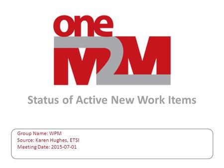 Status of Active New Work Items Group Name: WPM Source: Karen Hughes, ETSI Meeting Date: 2015-07-01.