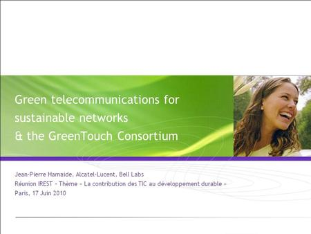 Green telecommunications for sustainable networks & the GreenTouch Consortium Jean-Pierre Hamaide, Alcatel-Lucent, Bell Labs Réunion IREST – Thème « La.