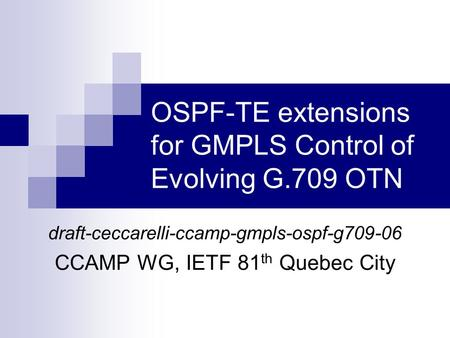 OSPF-TE extensions for GMPLS Control of Evolving G.709 OTN draft-ceccarelli-ccamp-gmpls-ospf-g709-06 CCAMP WG, IETF 81 th Quebec City.