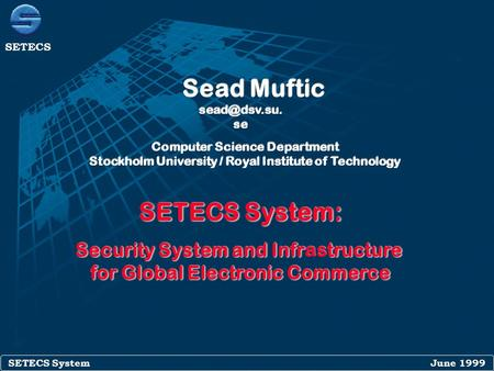 SETECS System June 1999 SETECS SETECS System: Security System and Infrtructure Security System and Infrastructure for Global Electronic Commerce SETECS.
