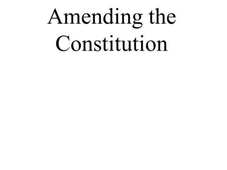 Amending the Constitution. Two ways to add amendments 2/3 vote of each house of Congress Ratified by ¾'s of the states 2/3 of state legislatures can demand.