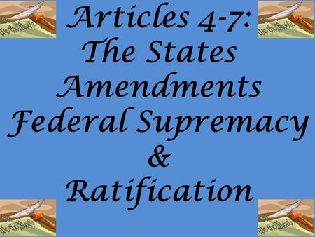 Articles 4-7: The States Amendments Federal Supremacy & Ratification.