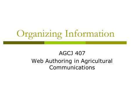 Organizing Information AGCJ 407 Web Authoring in Agricultural Communications.