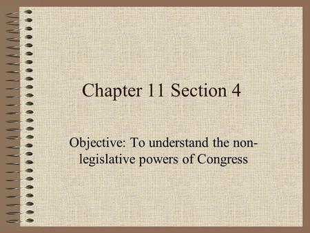 Chapter 11 Section 4 Objective: To understand the non- legislative powers of Congress.