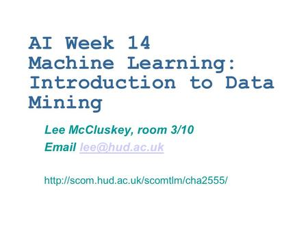 AI Week 14 Machine Learning: Introduction to Data Mining Lee McCluskey, room 3/10