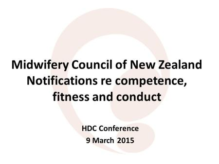 Midwifery Council of New Zealand Notifications re competence, fitness and conduct HDC Conference 9 March 2015.
