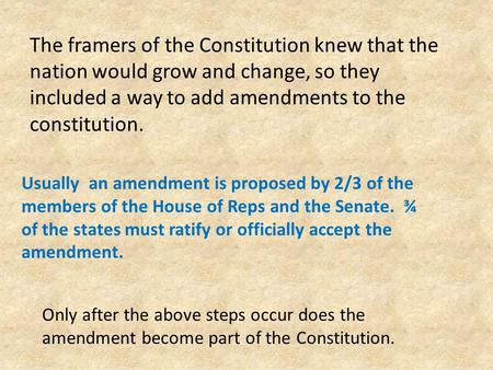 The framers of the Constitution knew that the nation would grow and change, so they included a way to add amendments to the constitution. Usually an amendment.