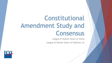 Constitutional Amendment Study and Consensus League of Women Voters of Maine League of Women Voters of Oakland, CA.