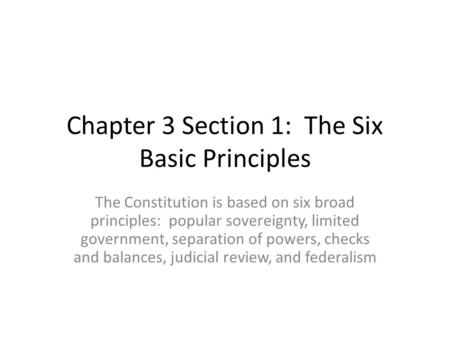 Chapter 3 Section 1: The Six Basic Principles The Constitution is based on six broad principles: popular sovereignty, limited government, separation of.