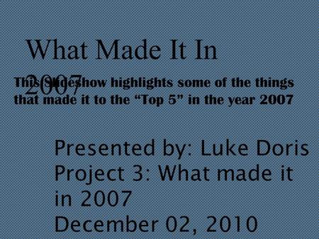 "What Made It In 2007 This Slideshow highlights some of the things that made it to the ""Top 5"" in the year 2007 Presented by: Luke Doris Project 3: What."
