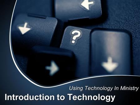 Introduction to Technology Using Technology In Ministry.