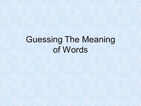 Guessing The Meaning of Words. Guessing the Meanings of Words Guessing the meaning of words is the best strategy when you are reading. 1. It is fast since.