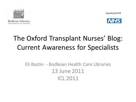 The Oxford Transplant Nurses' Blog: Current Awareness for Specialists Eli Bastin - Bodleian Health Care Libraries 13 June 2011 ICL 2011 Supporting the.