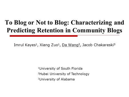 To Blog or Not to Blog: Characterizing and Predicting Retention in Community Blogs Imrul Kayes 1, Xiang Zuo 1, Da Wang 2, Jacob Chakareski 3 1 University.