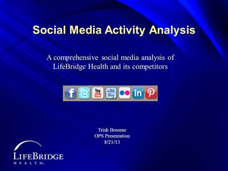 Social Media Activity Analysis A comprehensive social media analysis of LifeBridge Health and its competitors Trish Broome OPS Presentation 8/21/13.