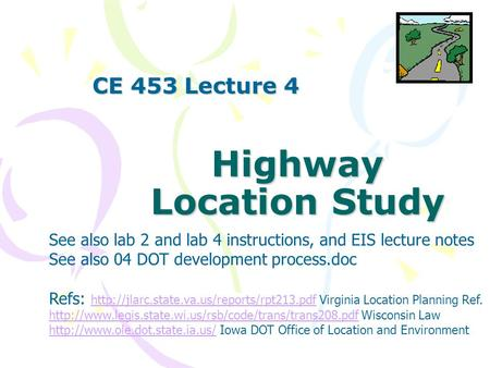 Highway Location Study CE 453 Lecture 4 See also lab 2 and lab 4 instructions, and EIS lecture notes See also 04 DOT development process.doc Refs: