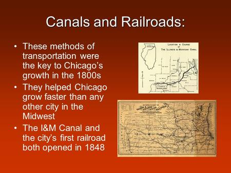 Canals and Railroads: These methods of transportation were the key to Chicago's growth in the 1800s They helped Chicago grow faster than any other city.