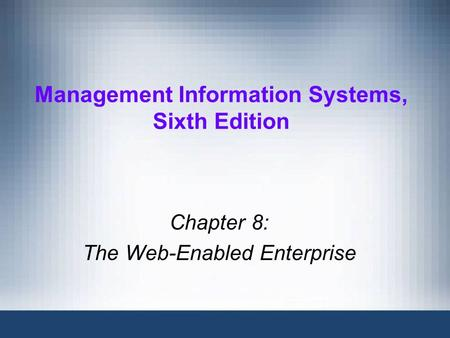 Management Information Systems, Sixth Edition Chapter 8: The Web-Enabled Enterprise.