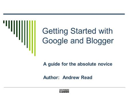 Getting Started with Google and Blogger A guide for the absolute novice Author: Andrew Read.