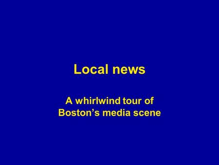 Local news A whirlwind tour of Boston's media scene.