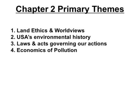 Chapter 2 Primary Themes 1. Land Ethics & Worldviews 2. USA's environmental history 3. Laws & acts governing our actions 4. Economics of Pollution.