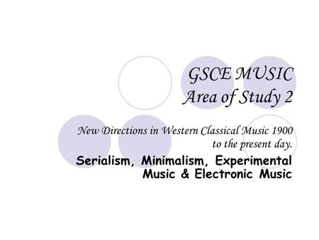 GSCE MUSIC Area of Study 2 New Directions in Western Classical Music 1900 to the present day. Serialism, Minimalism, Experimental Music & Electronic Music.