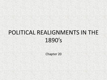 POLITICAL REALIGNMENTS IN THE 1890's Chapter 20. Overall look of Party Politics 1870's- 1890's Democrats emphasize state's rights and limited government.