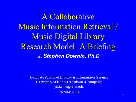 1 A Collaborative Music Information Retrieval / Music Digital Library Research Model: A Briefing J. Stephen Downie, Ph.D. Graduate School of Library &