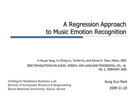 A Regression Approach to Music Emotion Recognition Yi-Hsuan Yang, Yu-Ching Lin, Ya-Fan Su, and Homer H. Chen, Fellow, IEEE IEEE TRANSACTIONS ON AUDIO,
