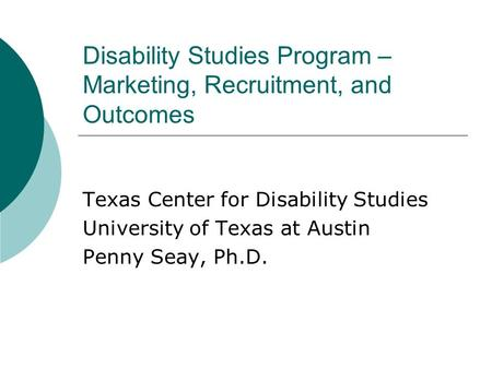 Disability Studies Program – Marketing, Recruitment, and Outcomes Texas Center for Disability Studies University of Texas at Austin Penny Seay, Ph.D.