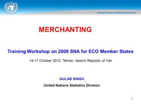 1 MERCHANTING Training Workshop on 2008 SNA for ECO Member States 14-17 October 2012, Tehran, Islamic Republic of Iran GULAB SINGH United Nations Statistics.