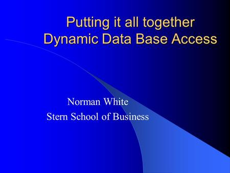 Putting it all together Dynamic Data Base Access Norman White Stern School of Business.