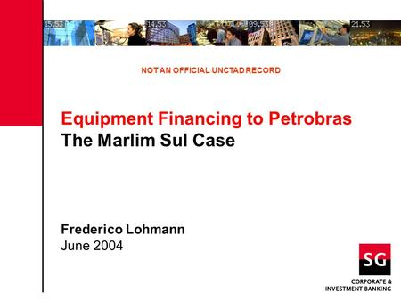 Equipment Financing to Petrobras The Marlim Sul Case Frederico Lohmann June 2004 NOT AN OFFICIAL UNCTAD RECORD.