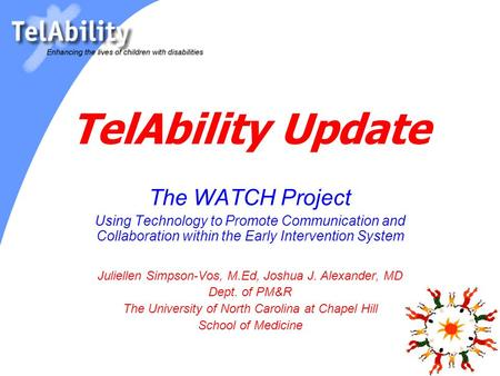 TelAbility Update The WATCH Project Using Technology to Promote Communication and Collaboration within the Early Intervention System Juliellen Simpson-Vos,