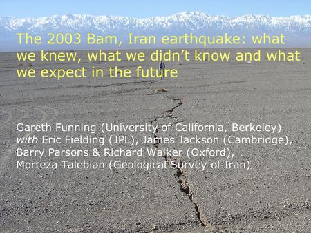 The 2003 Bam, Iran earthquake: what we knew, what we didn't know and what we expect in the future Gareth Funning (University of California, Berkeley) with.
