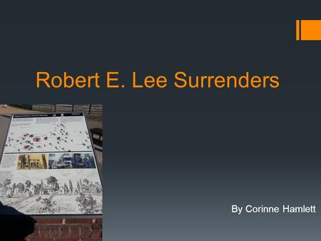 Robert E. Lee Surrenders By Corinne Hamlett. Before the Battle:  Lee's Army had been attempting escape after the fall of Richmond and Petersburg but.