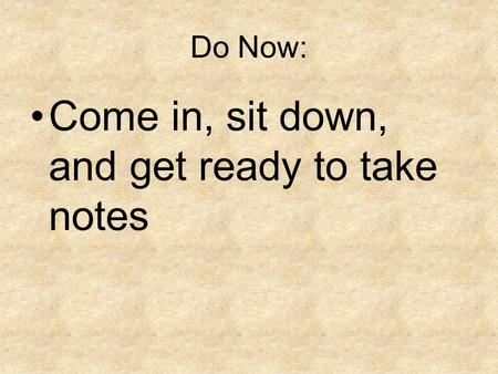 Do Now: Come in, sit down, and get ready to take notes.