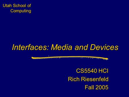 Utah School of Computing Interfaces: Media and Devices CS5540 HCI Rich Riesenfeld Fall 2005 CS5540 HCI Rich Riesenfeld Fall 2005.