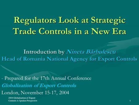2004 Globalization of Export Controls-A Speaker Perspective1 Regulators Look at Strategic Trade Controls in a New Era Introduction by Nineta Bãrbulescu.