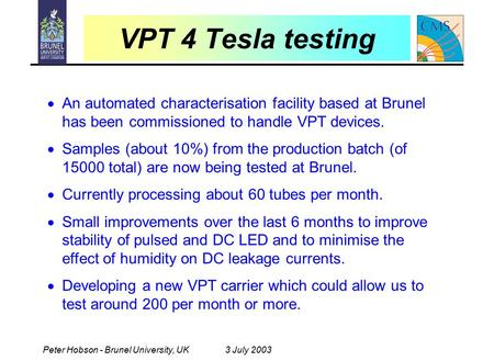 Peter Hobson - Brunel University, UK3 July 2003 VPT 4 Tesla testing  An automated characterisation facility based at Brunel has been commissioned to handle.