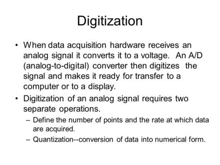 Digitization When data acquisition hardware receives an analog signal it converts it to a voltage. An A/D (analog-to-digital) converter then digitizes.