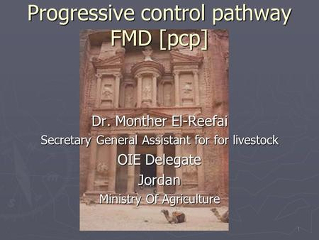 Progressive control pathway FMD [pcp] Dr. Monther El-Reefai Secretary General Assistant for for livestock OIE Delegate Jordan Ministry Of Agriculture 1.