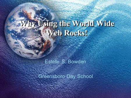 Why Using the World Wide Web Rocks! Estelle S. Bowden Greensboro Day School.