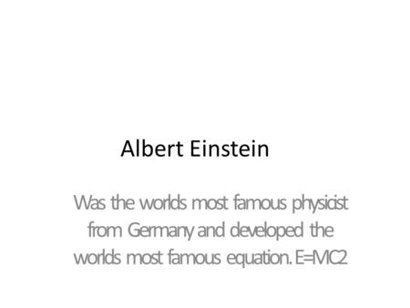 Albert Einstein Was the worlds most famous physicist from Germany and developed the worlds most famous equation. E=MC2.