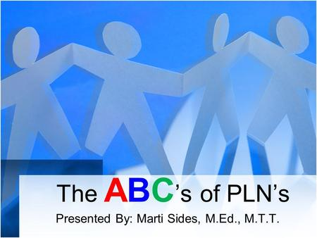 The ABC 's of PLN's Presented By: Marti Sides, M.Ed., M.T.T.