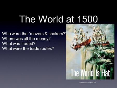 "The World at 1500 Who were the ""movers & shakers?"" Where was all the money? What was traded? What were the trade routes? ryanalfiannoor.wordpress.com."