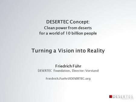 DESERTEC Concept: Clean power from deserts for a world of 10 billion people Turning a Vision into Reality Friedrich Führ DESERTEC Foundation, Director/Vorstand.