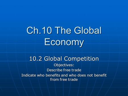 Ch.10 The Global Economy 10.2 Global Competition Objectives: Describe free trade Indicate who benefits and who does not benefit from free trade.